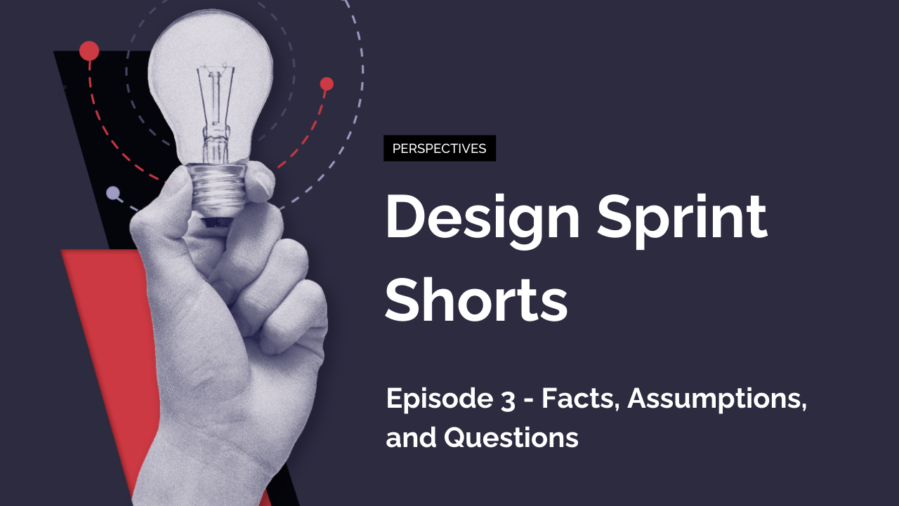 Design Sprint Shorts: Episode 3 – Facts, Assumptions, and Questions