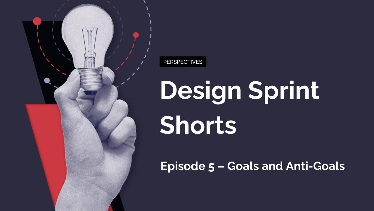 Design Sprint Shorts: Episode 5 – Goals and Anti-Goals