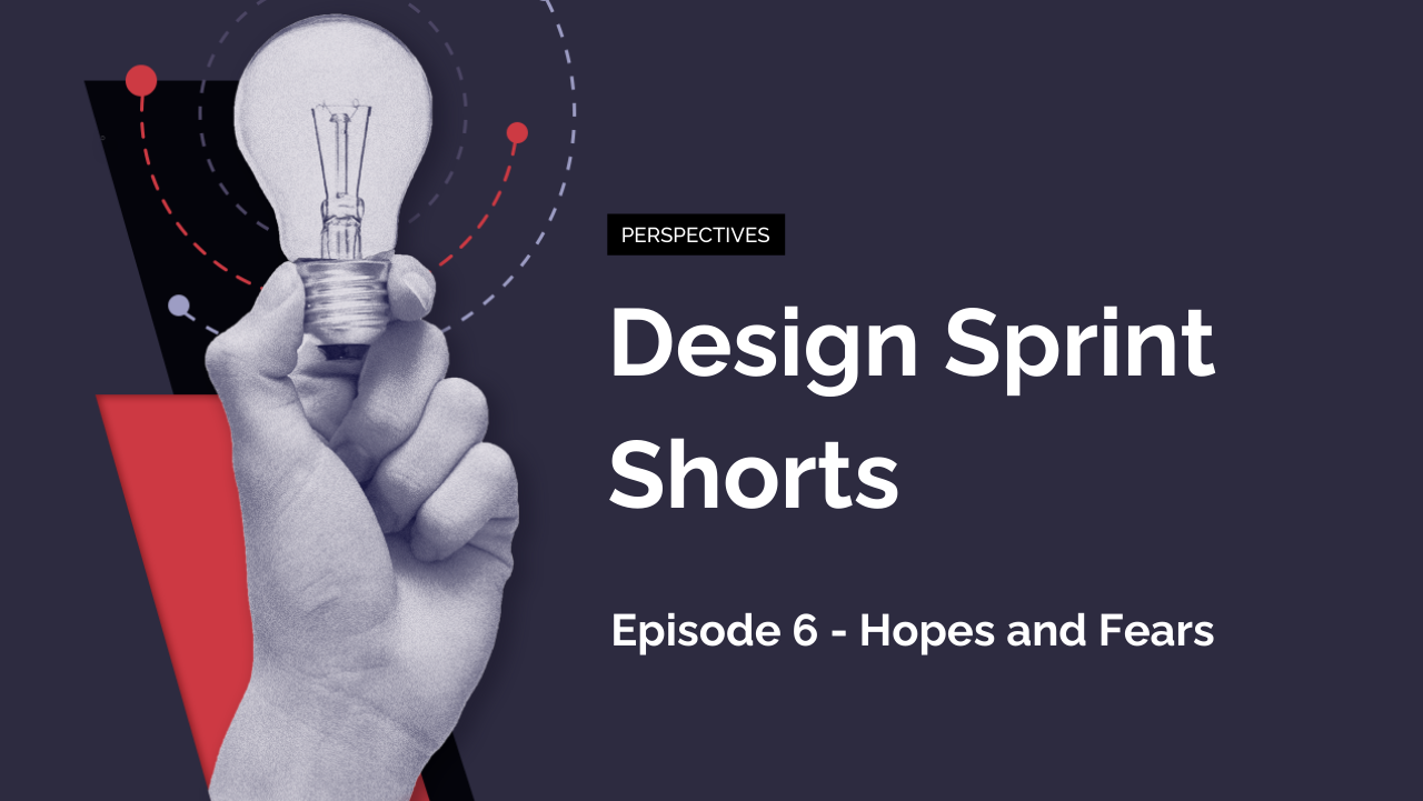Design Sprint Shorts: Episode 6 – Hopes and Fears