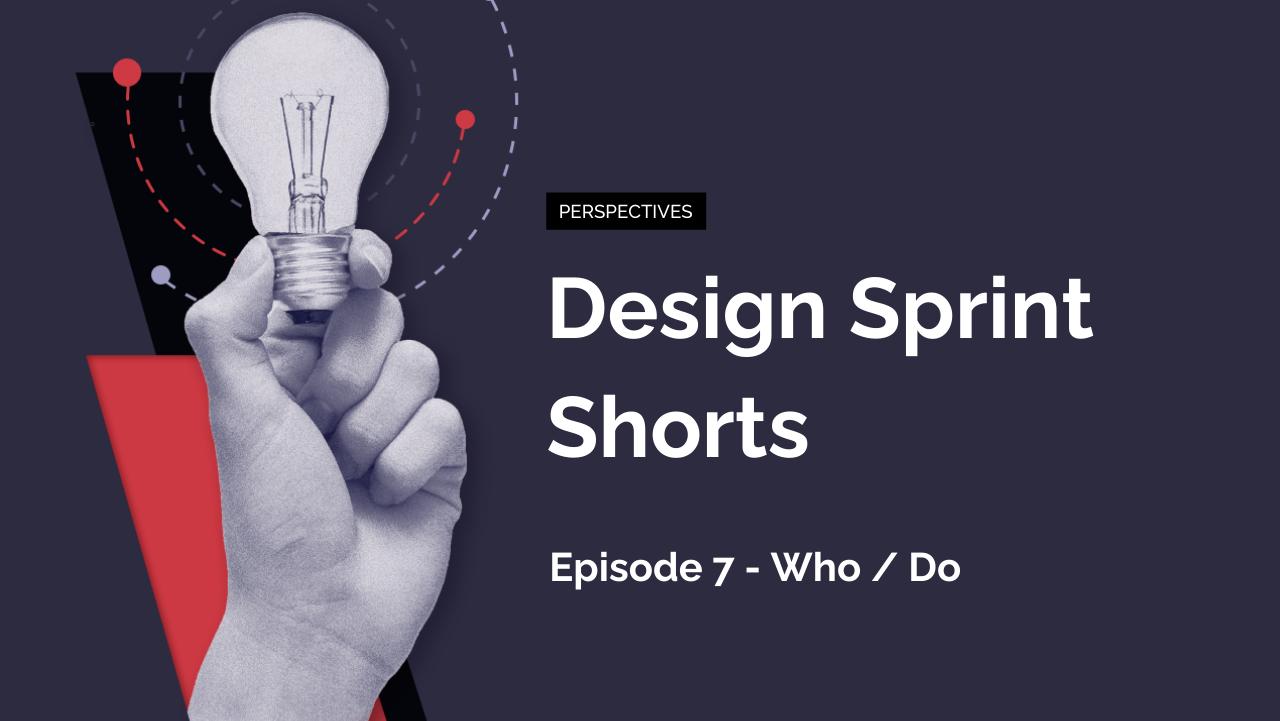 Design Sprint Shorts: Episode 7 – Who / Do