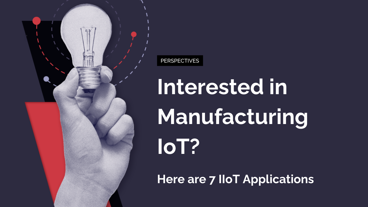 Interested in Manufacturing IoT? Here are 7 IIoT Applications