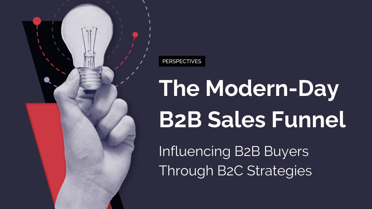 The Modern-Day B2B Sales Funnel: Influencing B2B Buyers Through B2C Strategies
