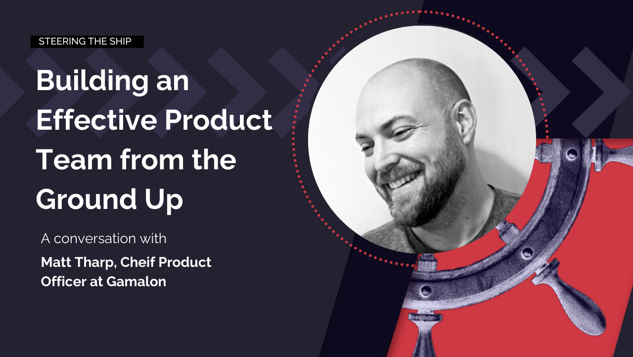 Building an effective product team from the ground up with Matt Tharp